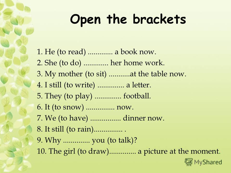 Open the brackets 1. Не (to read)............. a book now. 2. She (to do)............. her home work. 3. My mother (to sit)...........at the table now. 4. I still (to write).............. a letter. 5. They (to play).............. football. 6. It (to