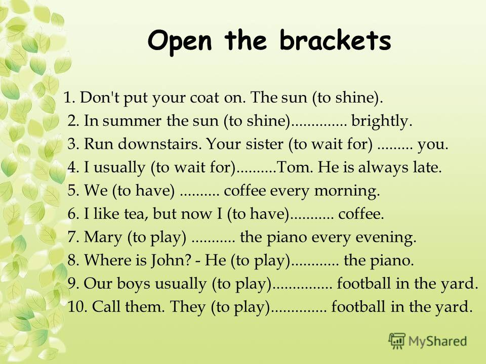 Open the brackets 1. Don't put your coat on. The sun (to shine). 2. In summer the sun (to shine).............. brightly. 3. Run downstairs. Your sister (to wait for)......... you. 4. I usually (to wait for)..........Tom. He is always late. 5. We (to