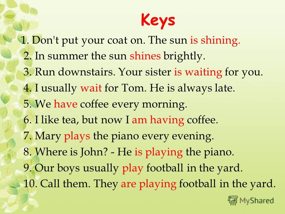 Keys 1. Don't put your coat on. The sun is shining. 2. In summer the sun shines brightly. 3. Run downstairs. Your sister is waiting for you. 4. I usually wait for Tom. He is always late. 5. We have coffee every morning. 6. I like tea, but now I am ha