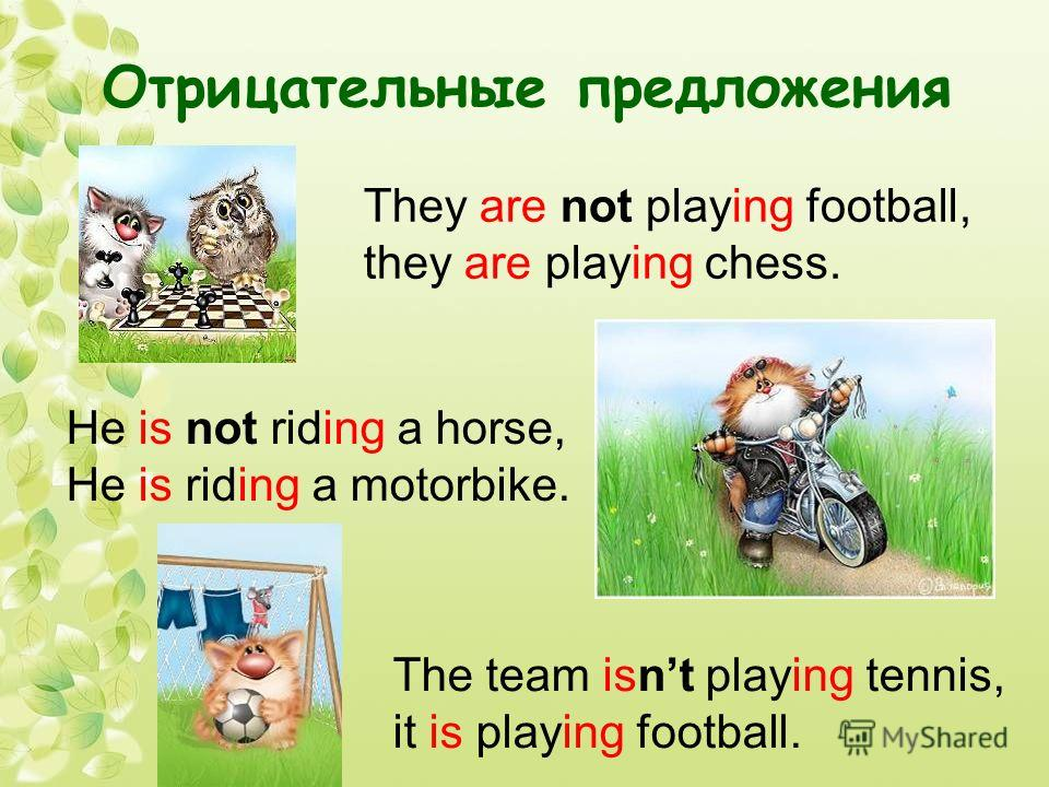 Отрицательные предложения They are not playing football, they are playing chess. He is not riding a horse, He is riding a motorbike. The team isnt playing tennis, it is playing football.