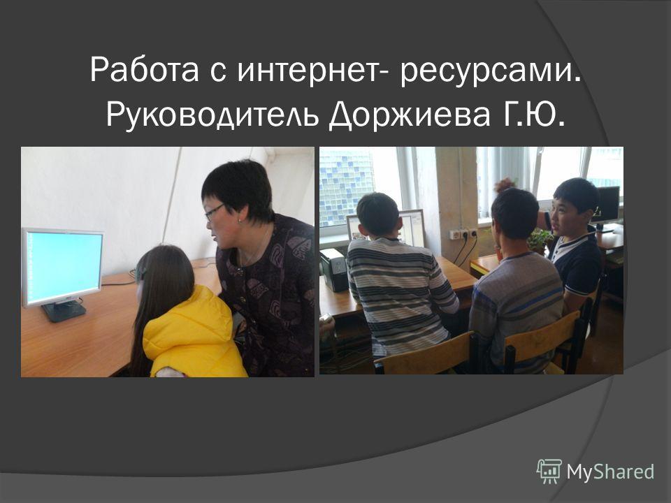 Работа с интернет- ресурсами. Руководитель Доржиева Г.Ю.