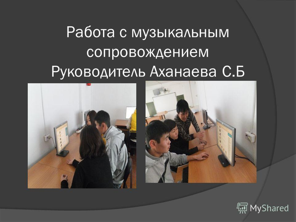 Работа с музыкальным сопровождением Руководитель Аханаева С.Б