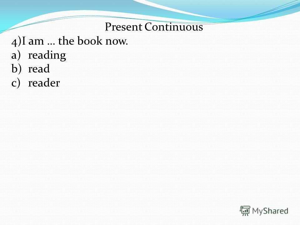 Present Continuous 4)I am … the book now. a)reading b)read c)reader