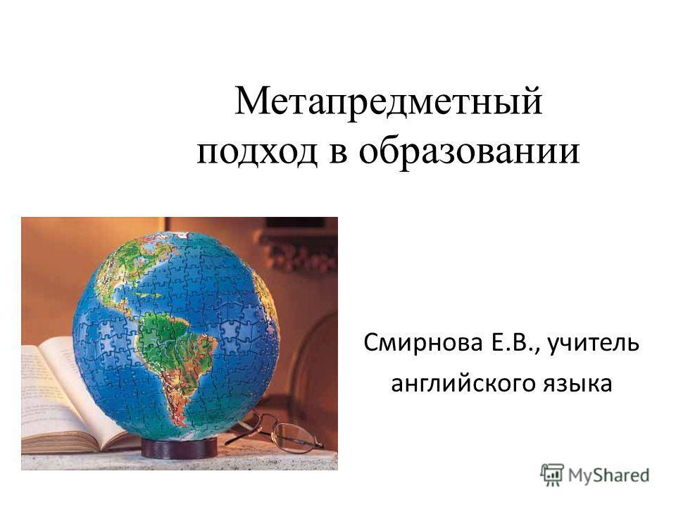 Метапредметный подход в образовании Смирнова Е.В., учитель английского языка