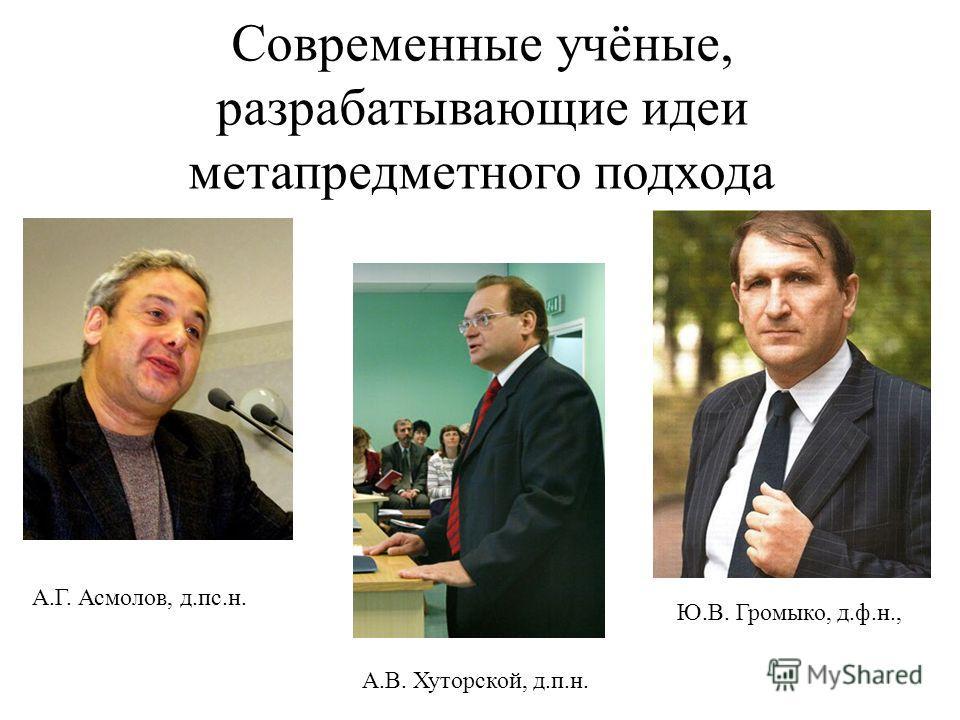 Современные учёные, разрабатывающие идеи метапредметного подхода А.Г. Асмолов, д.пс.н. А.В. Хуторской, д.п.н. Ю.В. Громыко, д.ф.н.,