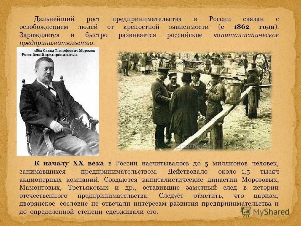 Дальнейший рост предпринимательства в России связан с освобождением людей от крепостной зависимости (с 1862 года). Зарождается и быстро развивается российское капиталистическое предпринимательство. К началу XX века в России насчитывалось до 5 миллион