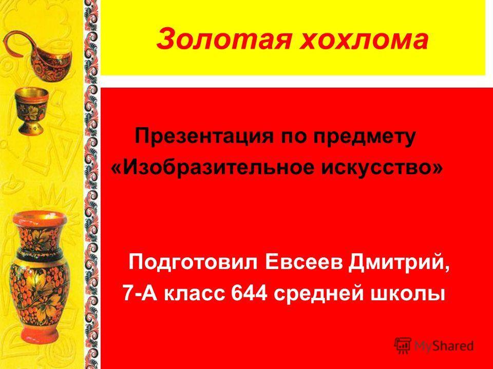 Золотая хохлома Презентация по предмету «Изобразительное искусство» Подготовил Евсеев Дмитрий, 7-А класс 644 средней школы