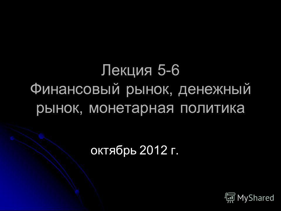 Лекция 5-6 Финансовый рынок, денежный рынок, монетарная политика октябрь 2012 г.
