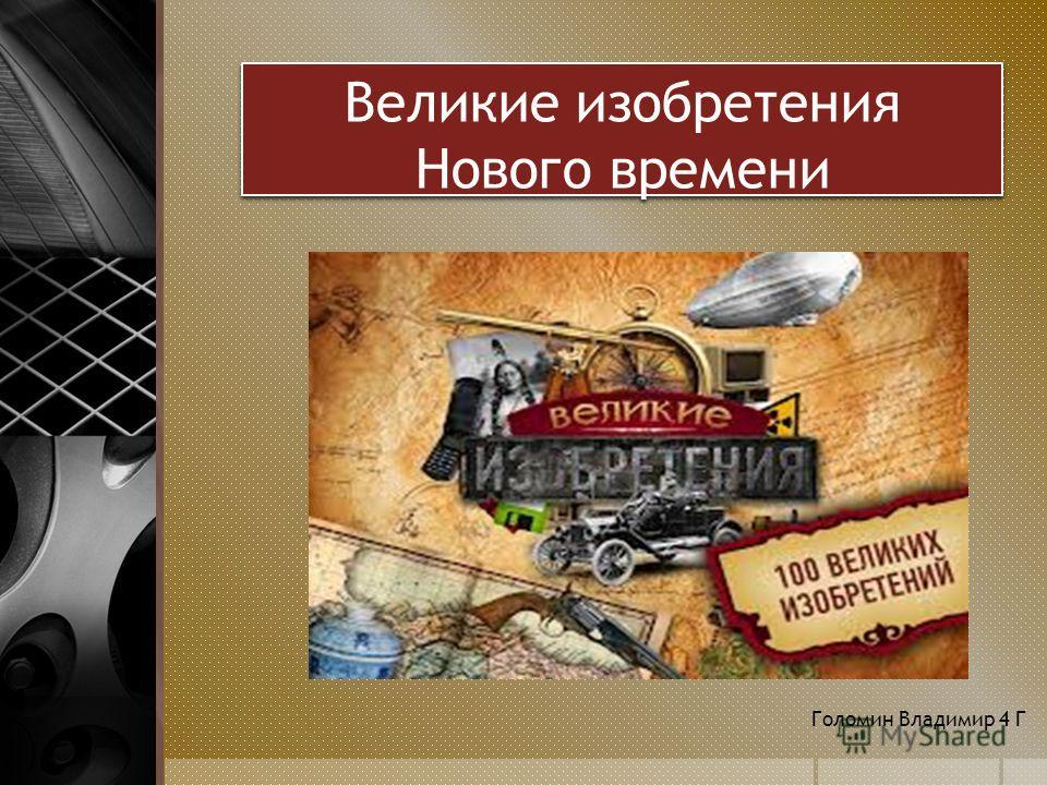 Великие изобретения Нового времени Голомин Владимир 4 Г