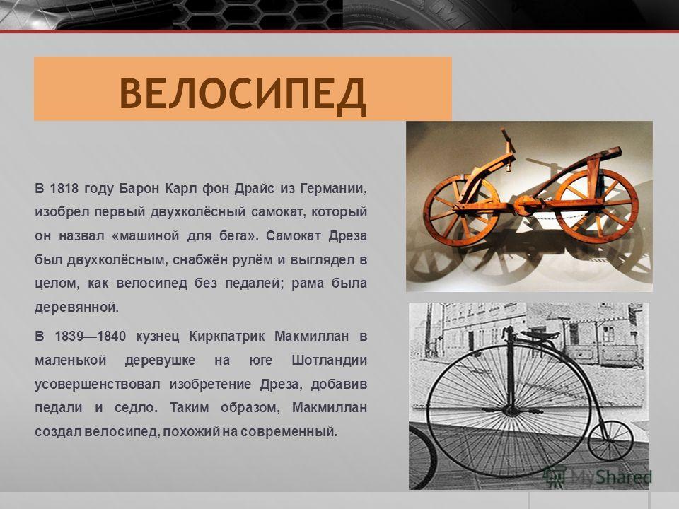 ВЕЛОСИПЕД В 1818 году Барон Карл фон Драйс из Германии, изобрел первый двухколёсный самокат, который он назвал «машиной для бега». Самокат Дреза был двухколёсным, снабжён рулём и выглядел в целом, как велосипед без педалей; рама была деревянной. В 18