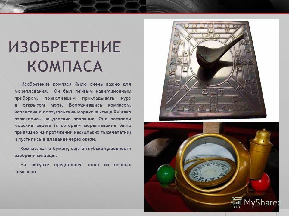 Изобретение компаса было очень важно для мореплавания. Он был первым навигационным прибором, позволившим прокладывать курс в открытом море. Вооружившись компасом, испанские и португальские моряки в конце XV века отважились на далекие плавания. Они ос