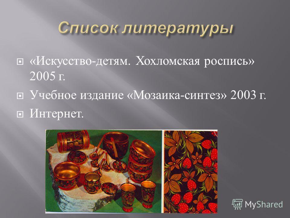 « Искусство - детям. Хохломская роспись » 2005 г. Учебное издание « Мозаика - синтез » 2003 г. Интернет.
