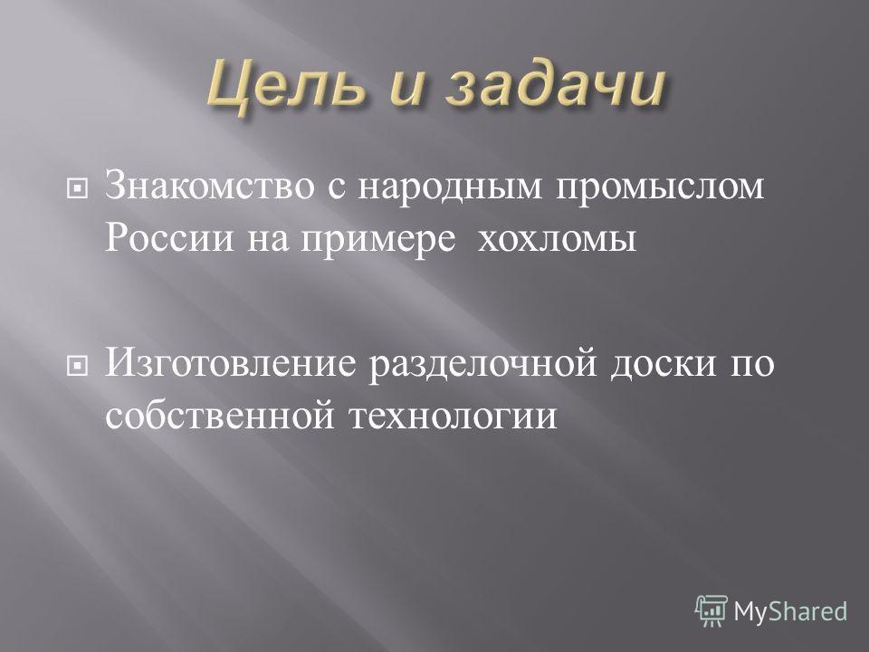 Знакомство с народным промыслом России на примере хохломы Изготовление разделочной доски по собственной технологии