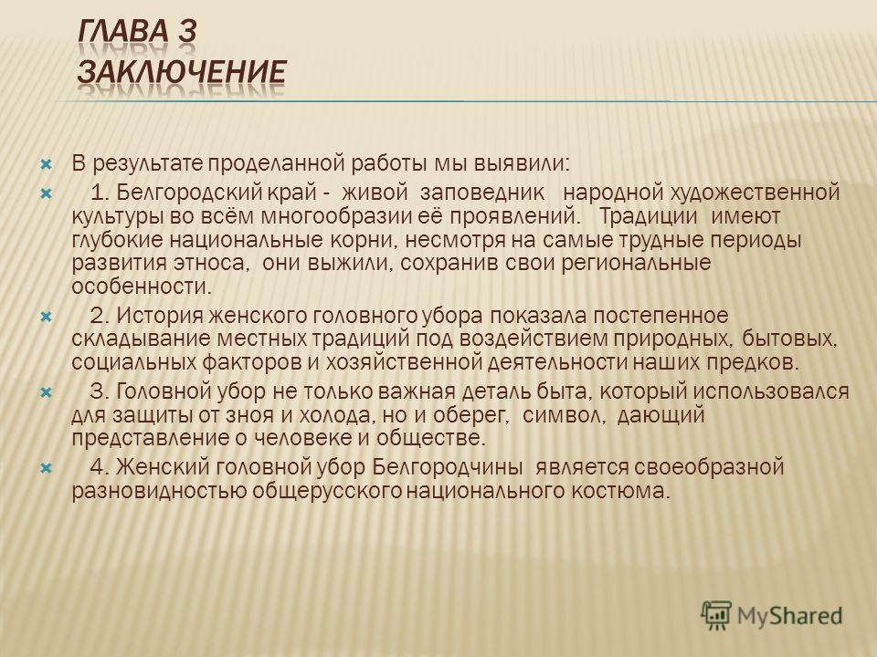 В результате проделанной работы мы выявили: 1. Белгородский край - живой заповедник народной художественной культуры во всём многообразии её проявлений. Традиции имеют глубокие национальные корни, несмотря на самые трудные периоды развития этноса, он
