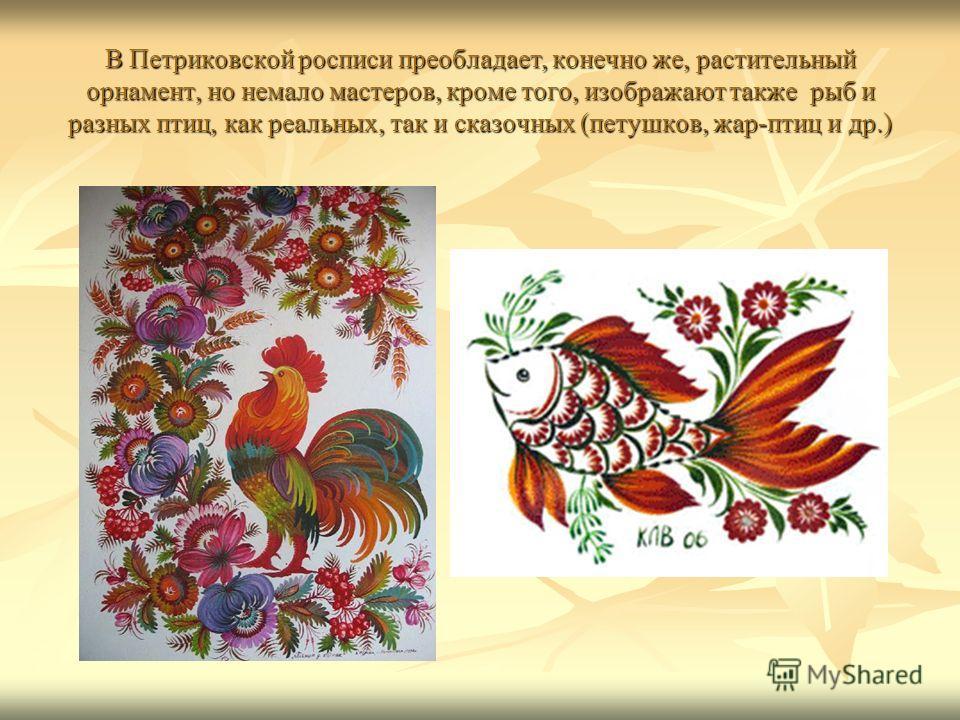 В Петриковской росписи преобладает, конечно же, растительный орнамент, но немало мастеров, кроме того, изображают также рыб и разных птиц, как реальных, так и сказочных (петушков, жар-птиц и др.)