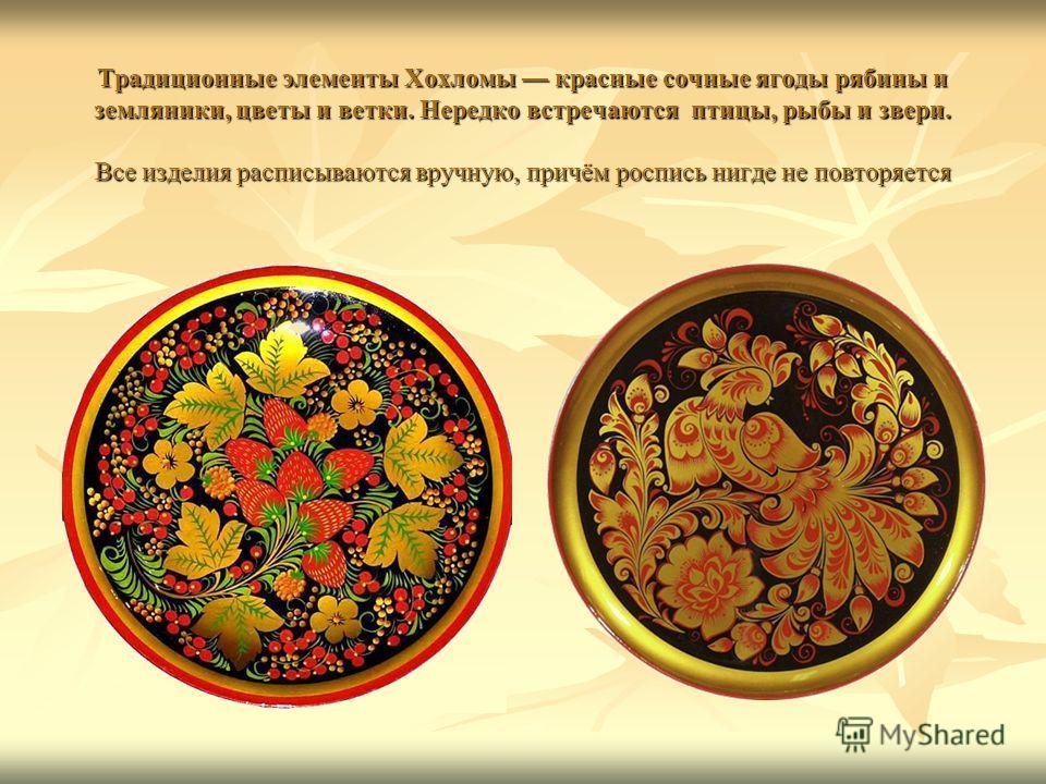 Традиционные элементы Хохломы красные сочные ягоды рябины и земляники, цветы и ветки. Нередко встречаются птицы, рыбы и звери. Все изделия расписываются вручную, причём роспись нигде не повторяется