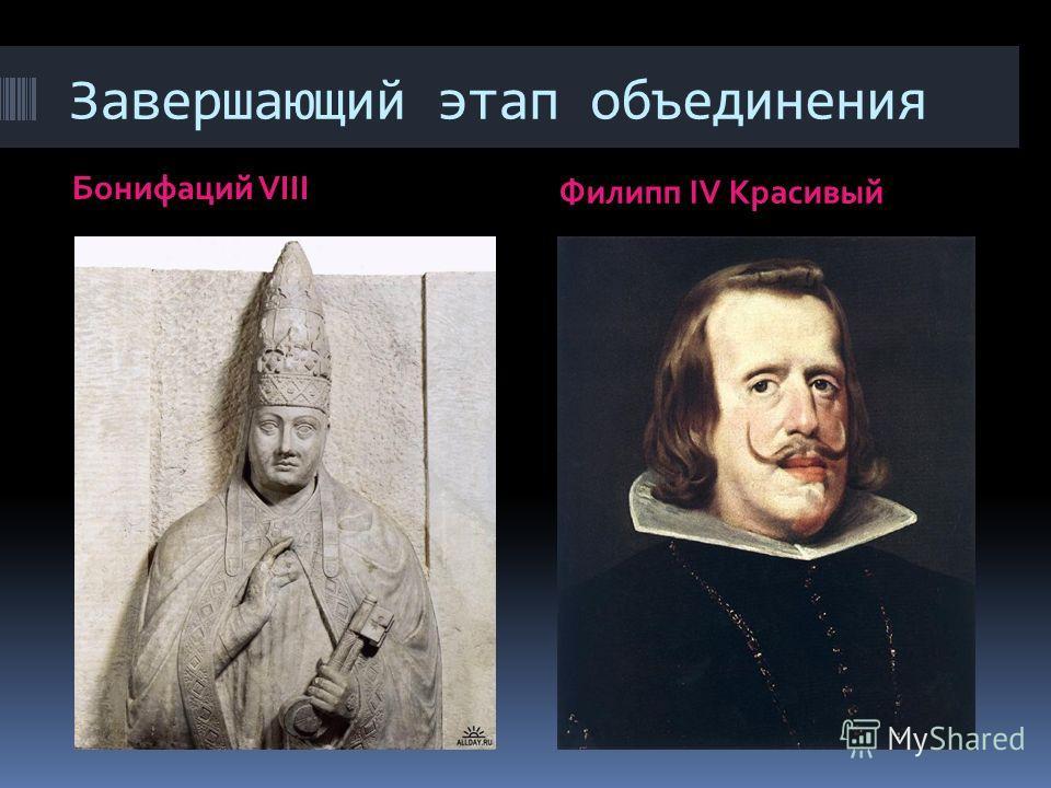 Завершающий этап объединения Бонифаций VIII Филипп IV Красивый