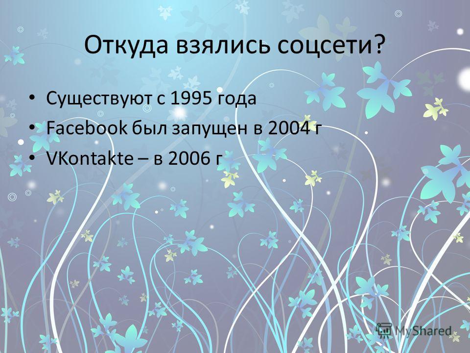 Откуда взялись соцсети? Существуют с 1995 года Facebook был запущен в 2004 г VKontakte – в 2006 г