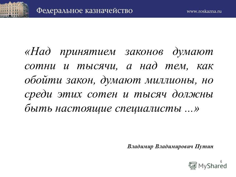 «Над принятием законов думают сотни и тысячи, а над тем, как обойти закон, думают миллионы, но среди этих сотен и тысяч должны быть настоящие специалисты...» Владимир Владимирович Путин 6