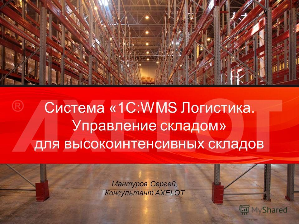 Cистема «1С:WMS Логистика. Управление складом» для высокоинтенсивных складов Мантуров Сергей, Консультант AXELOT