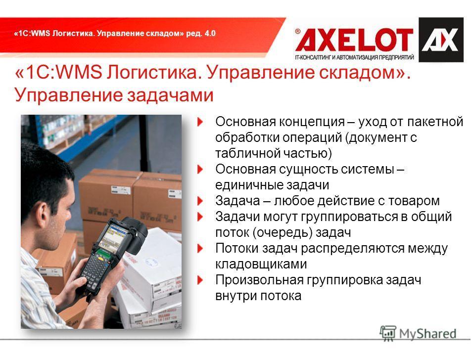 «1С:WMS Логистика. Управление складом» ред. 4.0 «1С:WMS Логистика. Управление складом». Управление задачами Основная концепция – уход от пакетной обработки операций (документ с табличной частью) Основная сущность системы – единичные задачи Задача – л