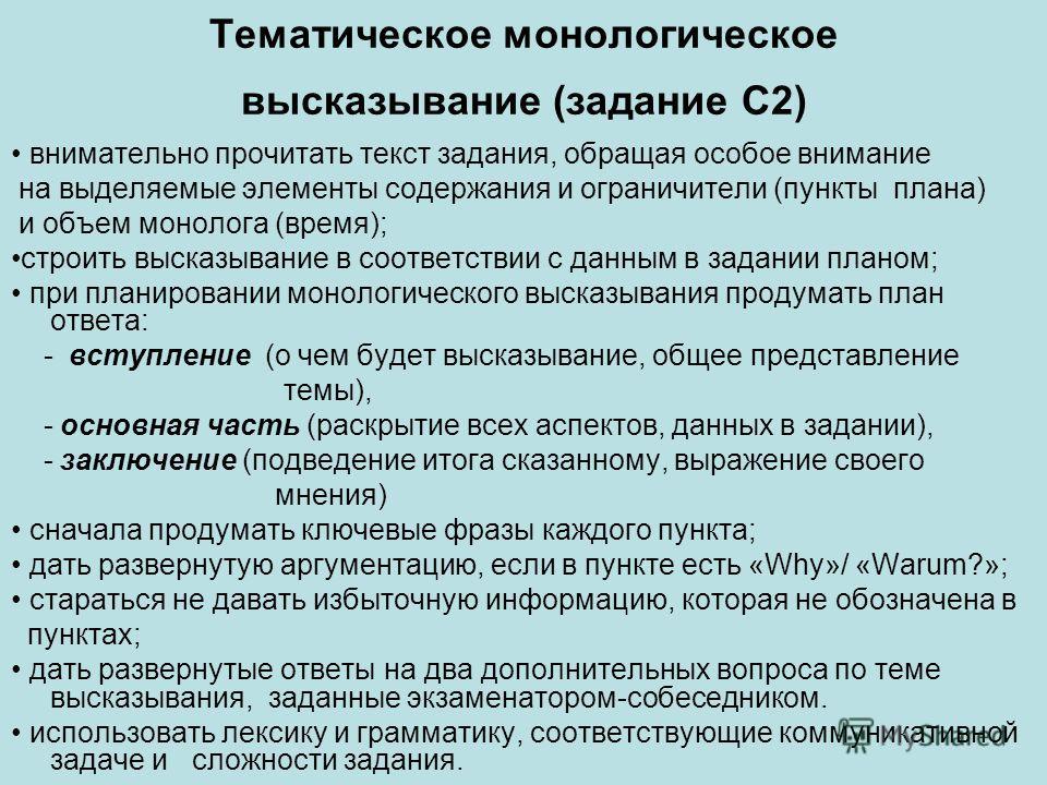 Тематическое монологическое высказывание (задание С2) внимательно прочитать текст задания, обращая особое внимание на выделяемые элементы содержания и ограничители (пункты плана) и объем монолога (время); строить высказывание в соответствии с данным