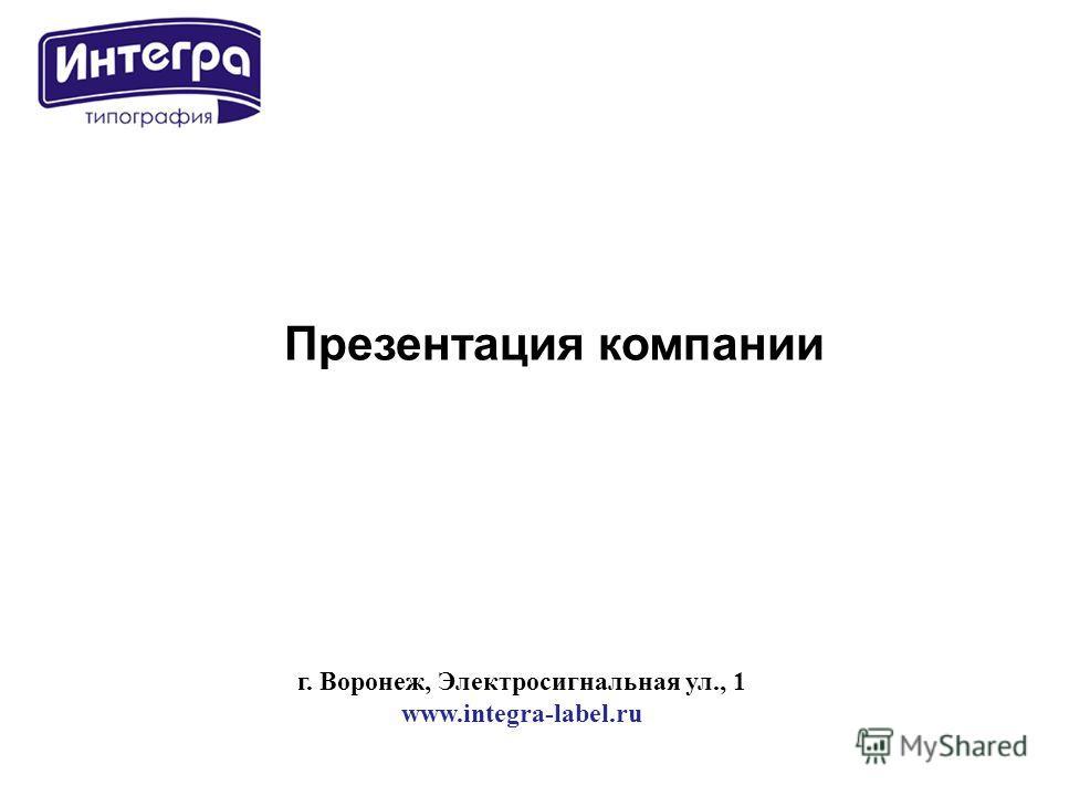 г. Воронеж, Электросигнальная ул., 1 www.integra-label.ru Презентация компании