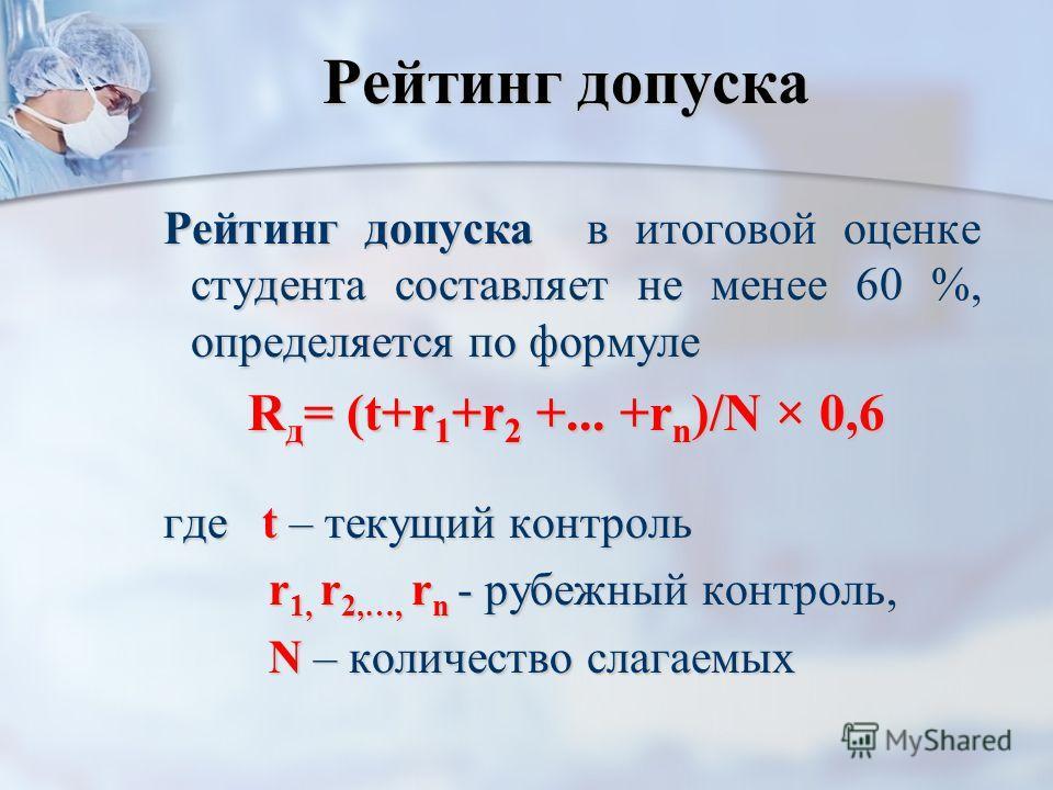 Рейтинг допуска Рейтинг допуска в итоговой оценке студента составляет не менее 60 %, определяется по формуле Рейтинг допуска в итоговой оценке студента составляет не менее 60 %, определяется по формуле R д = (t+r 1 +r 2 +... +r n )/N × 0,6 где t – те