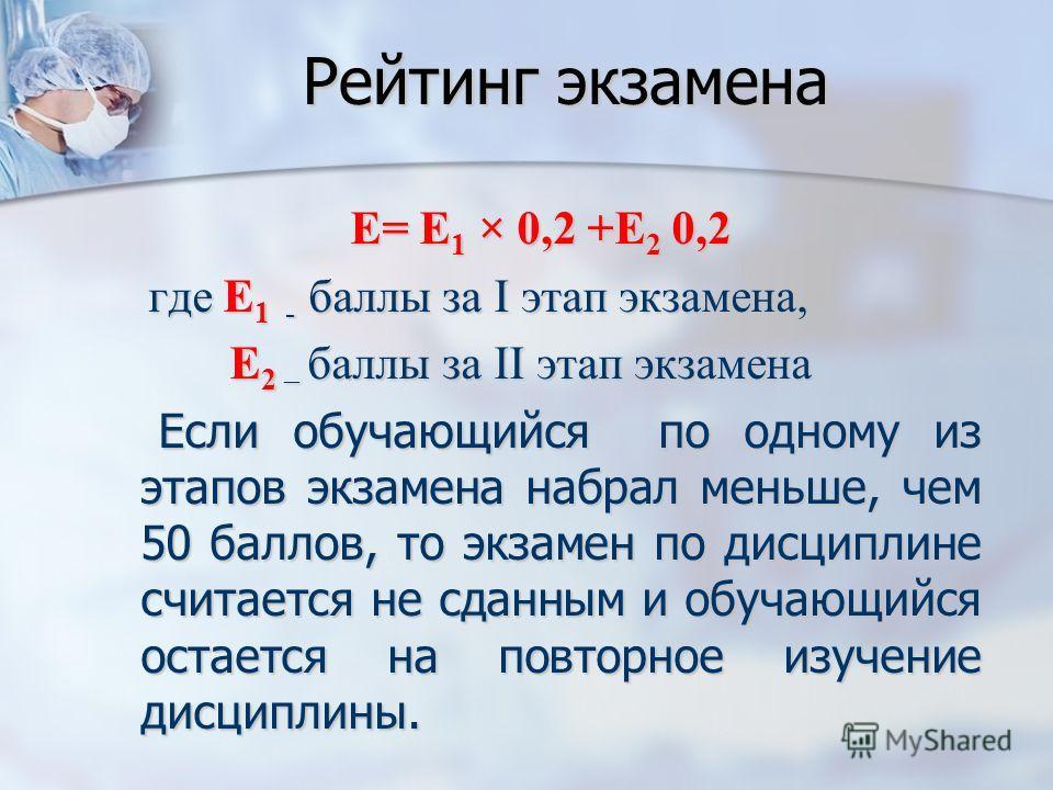 Рейтинг экзамена E= Е 1 × 0,2 +Е 2 0,2 где Е 1 - баллы за I этап экзамена, где Е 1 - баллы за I этап экзамена, Е 2 – баллы за II этап экзамена Е 2 – баллы за II этап экзамена Если обучающийся по одному из этапов экзамена набрал меньше, чем 50 баллов,