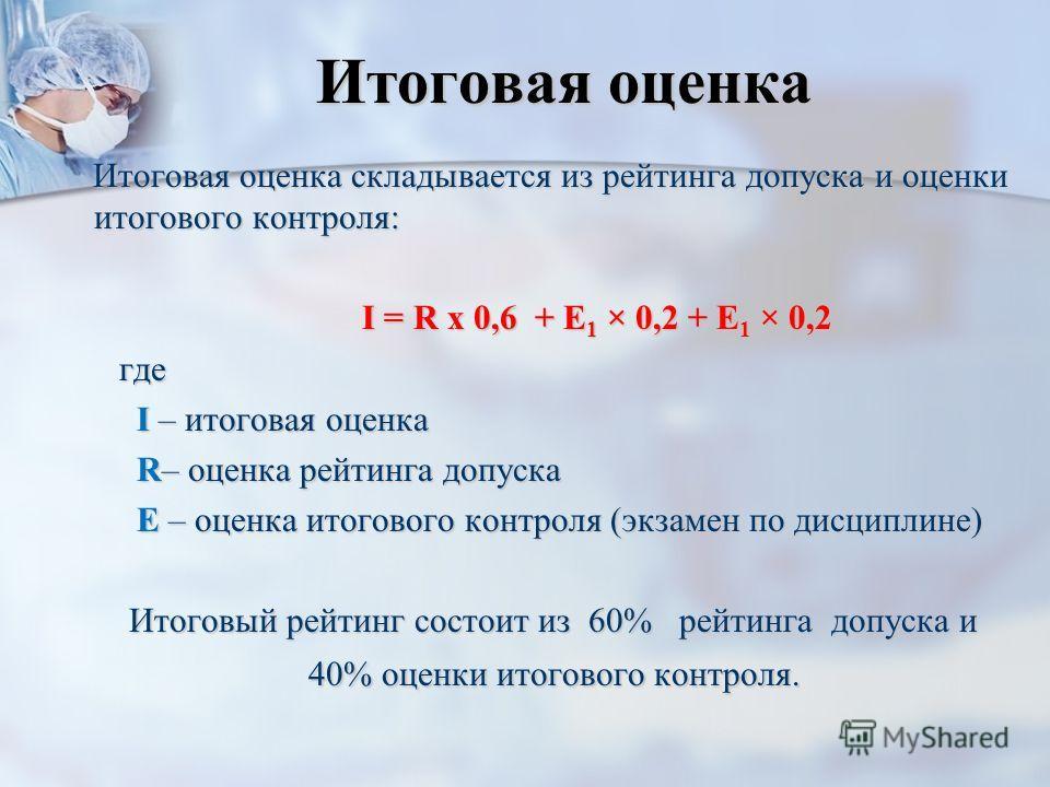 Итоговая оценка Итоговая оценка складывается из рейтинга допуска и оценки итогового контроля: I = R х 0,6 + Е 1 × 0,2 + Е 1 × 0,2 I = R х 0,6 + Е 1 × 0,2 + Е 1 × 0,2 где где I – итоговая оценка I – итоговая оценка R– оценка рейтинга допуска R– оценка