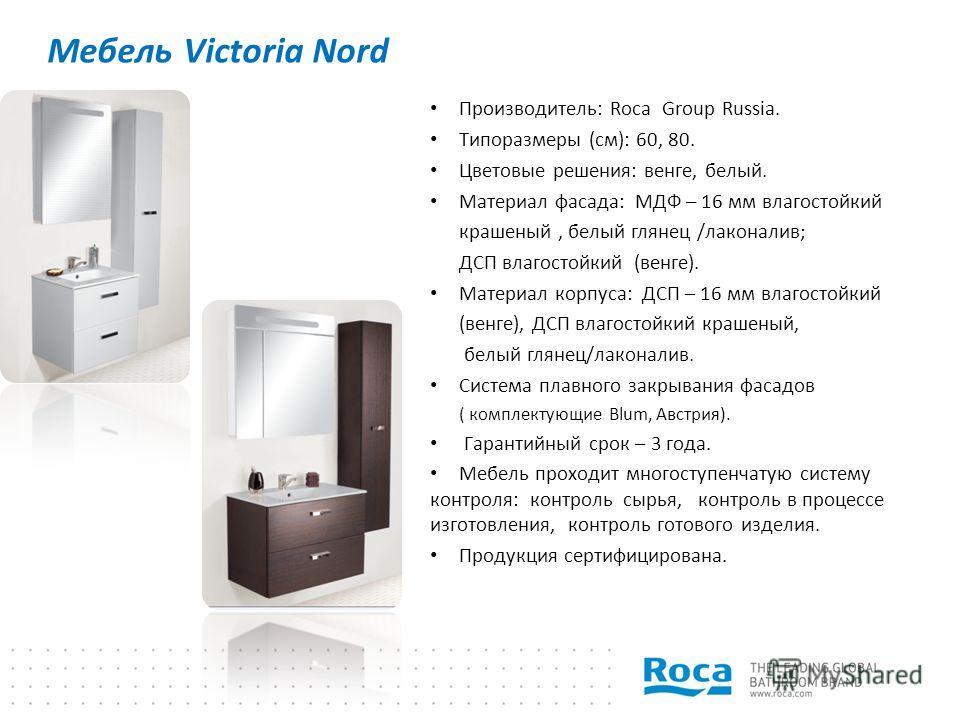 Мебель Victoria Nord Производитель: Roca Group Russia. Типоразмеры (см): 60, 80. Цветовые решения: венге, белый. Материал фасада: МДФ – 16 мм влагостойкий крашеный, белый глянец /лаконалив; ДСП влагостойкий (венге). Материал корпуса: ДСП – 16 мм влаг