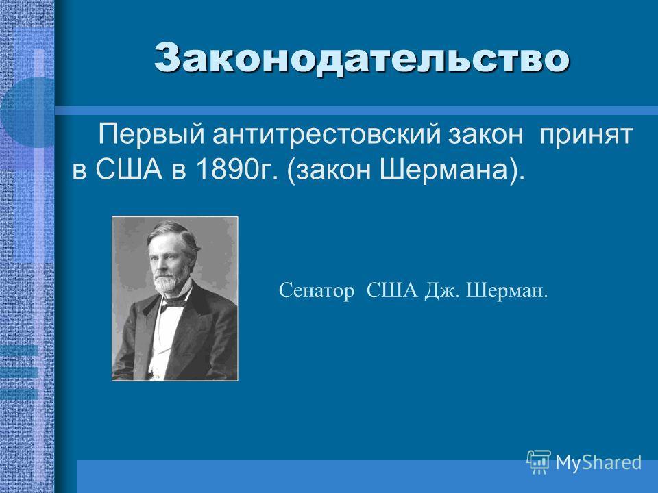 Законодательство Первый антитрестовский закон принят в США в 1890г. (закон Шермана). Сенатор США Дж. Шерман.