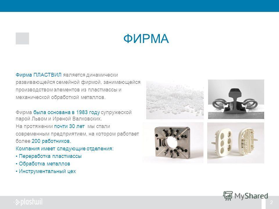 2 ФИРМА Фирма ПЛАСТВИЛ является динамически развивающейся семейной фирмой, занимающейся производством элементов из пластмассы и механической обработкой металлов. Фирма была основана в 1983 году cупружеской парой Львом и Иреной Валковских. На протяжен