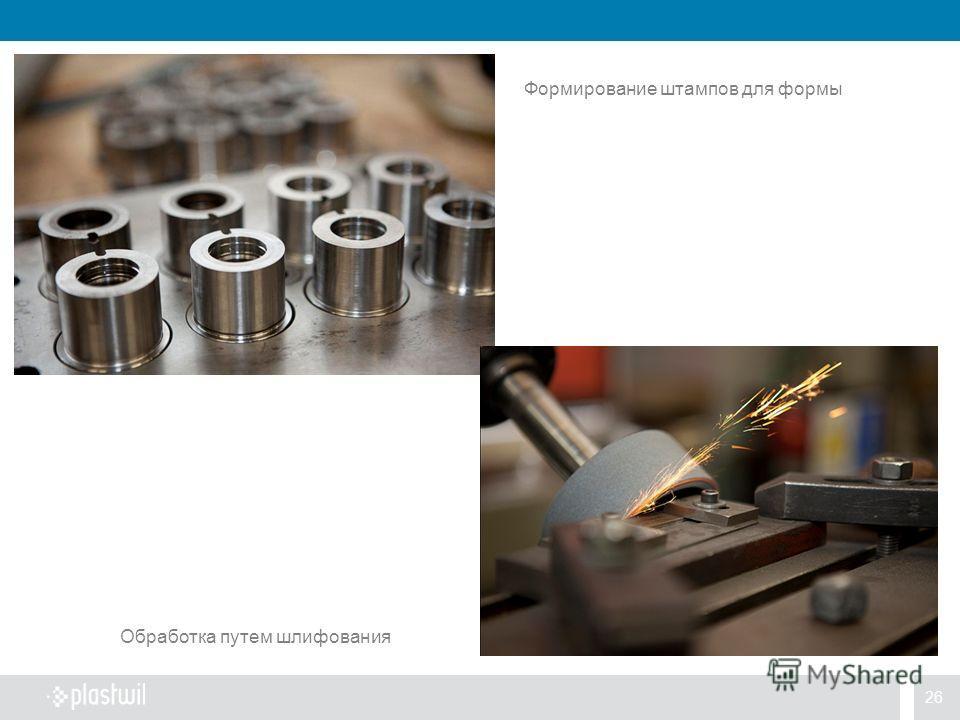 26 Формирование штампов для формы Обработка путем шлифования