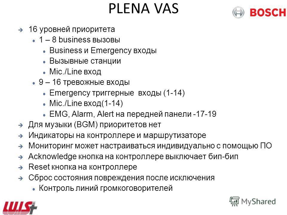 PLENA VAS 16 уровней приоритета 1 – 8 business вызовы Business и Emergency входы Вызывные станции Mic./Line вход 9 – 16 тревожные входы Emergency триггерные входы (1-14) Mic./Line вход(1-14) EMG, Alarm, Alert на передней панели -17-19 Для музыки (BGM