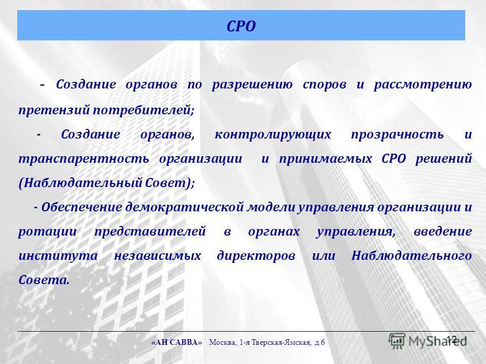 12 - Создание органов по разрешению споров и рассмотрению претензий потребителей; - Создание органов, контролирующих прозрачность и транспарентность организации и принимаемых СРО решений (Наблюдательный Совет); - Обеспечение демократической модели уп