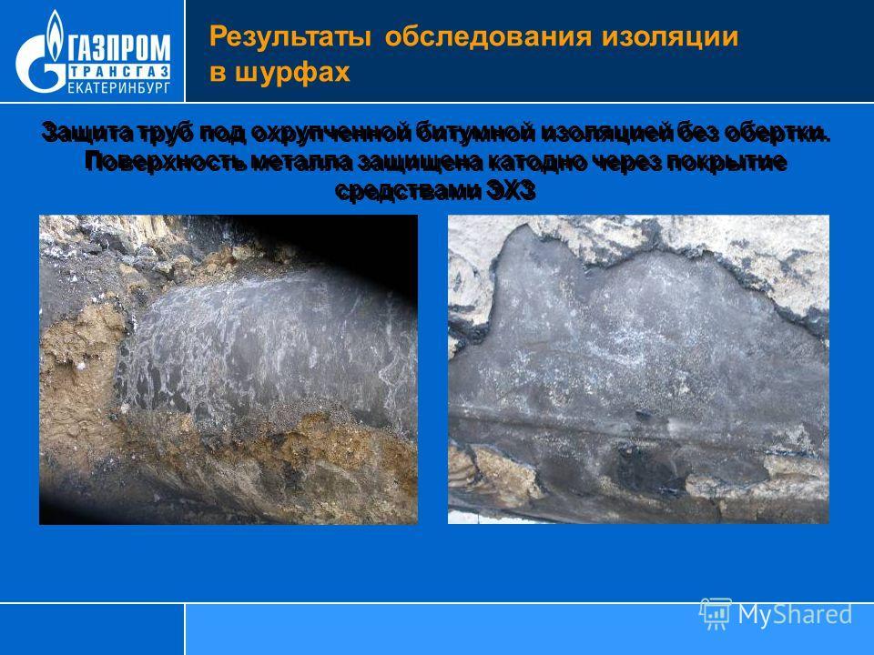 Защита труб под охрупченной битумной изоляцией без обертки. Поверхность металла защищена катодно через покрытие средствами ЭХЗ Результаты обследования изоляции в шурфах