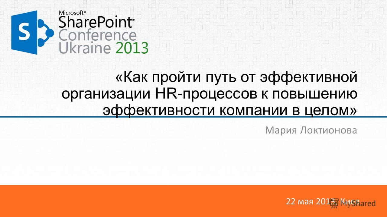 22 мая 2013, Киев «Как пройти путь от эффективной организации HR-процессов к повышению эффективности компании в целом» Мария Локтионова