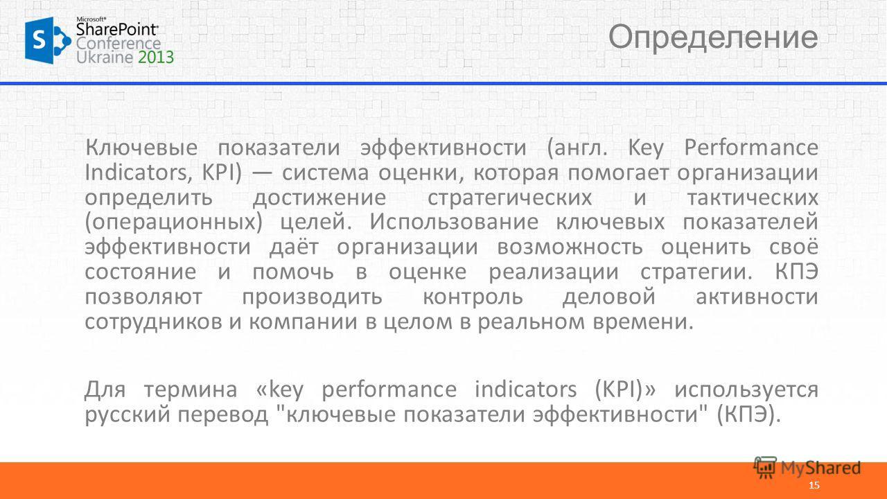 Определение 15 Ключевые показатели эффективности (англ. Key Performance Indicators, KPI) система оценки, которая помогает организации определить достижение стратегических и тактических (операционных) целей. Использование ключевых показателей эффектив