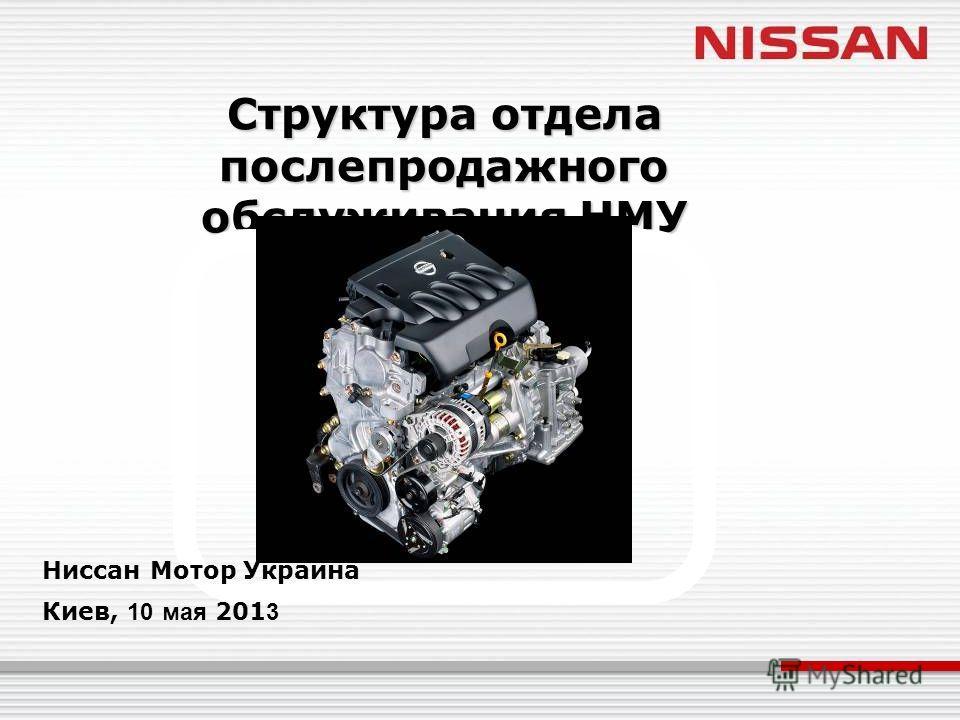 Структура отдела послепродажного обслуживания НМУ Ниссан Мотор Украина Киев, 10 мая 201 3