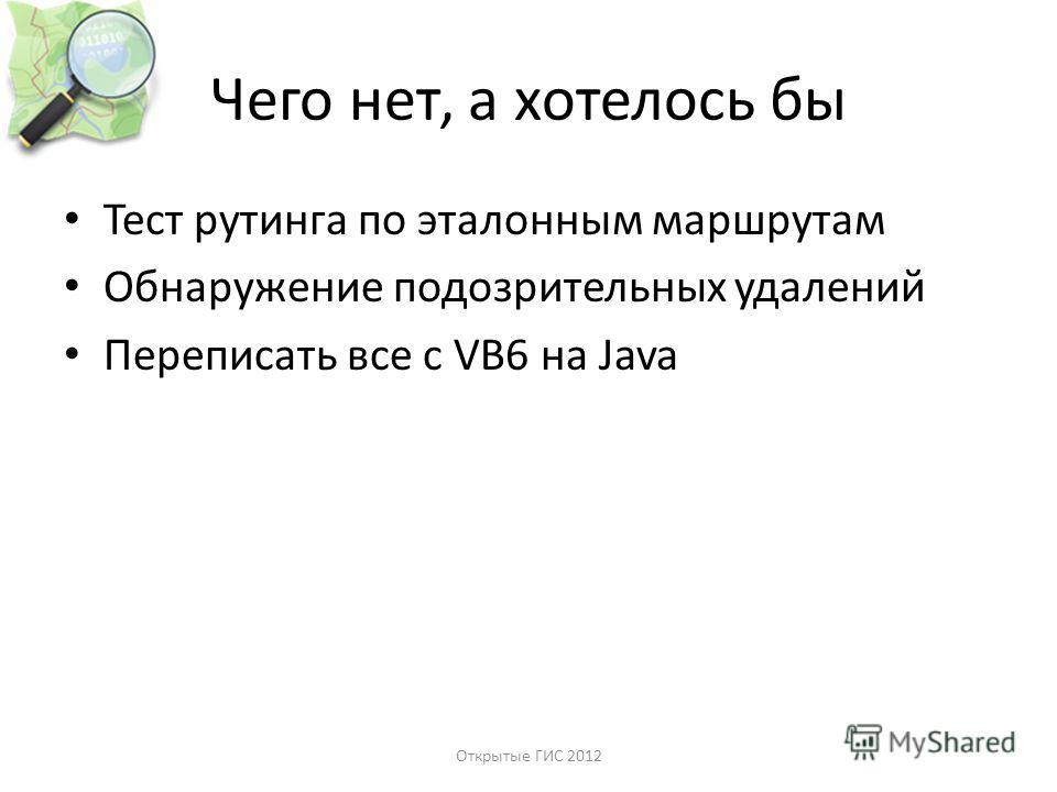 Чего нет, а хотелось бы Тест рутинга по эталонным маршрутам Обнаружение подозрительных удалений Переписать все с VB6 на Java Открытые ГИС 2012