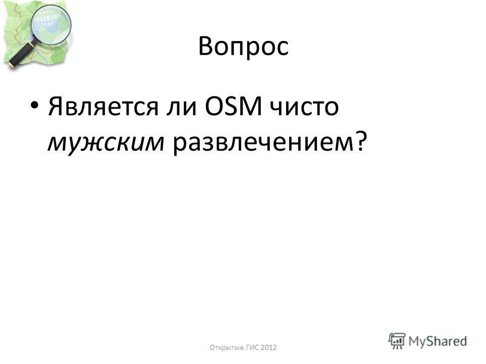 Вопрос Является ли OSM чисто мужским развлечением? Открытые ГИС 2012