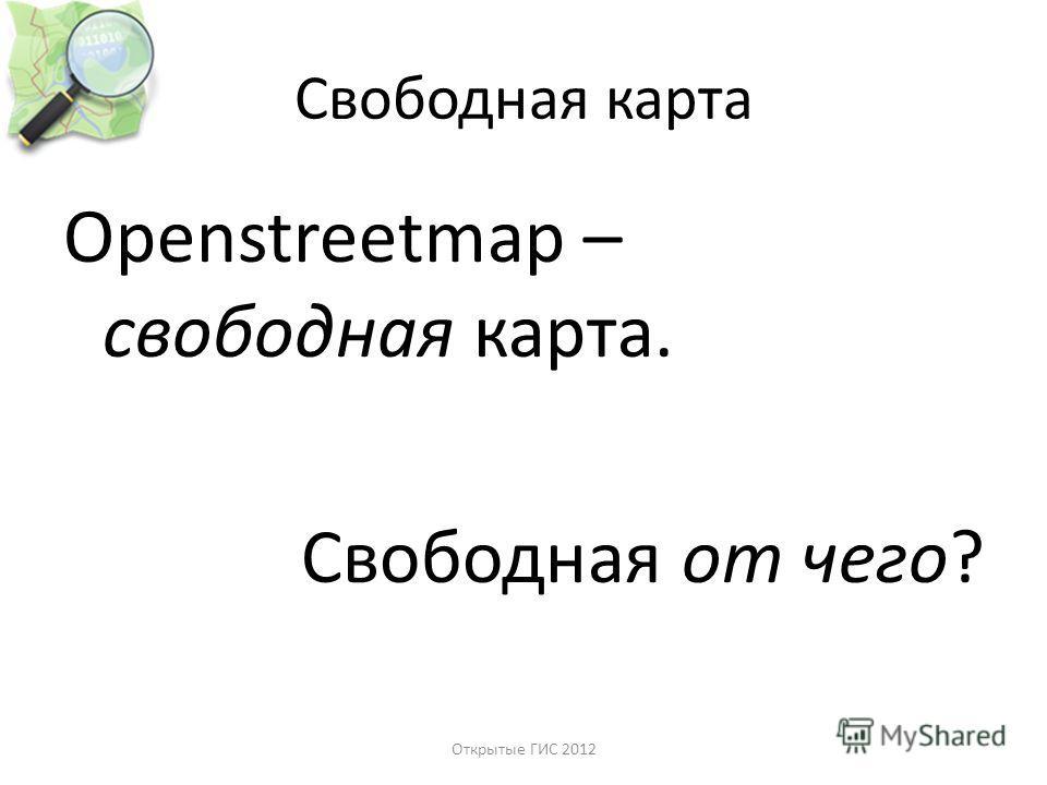 Свободная карта Openstreetmap – свободная карта. Свободная от чего? Открытые ГИС 2012