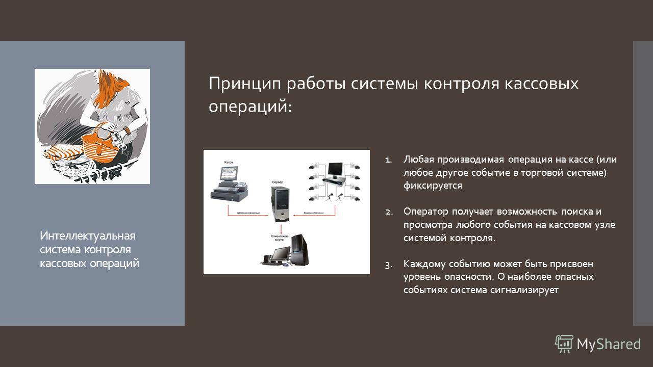Интеллектуальная система контроля кассовых операций Принцип работы системы контроля кассовых операций: 1.Любая производимая операция на кассе (или любое другое событие в торговой системе) фиксируется 2.Оператор получает возможность поиска и просмотра