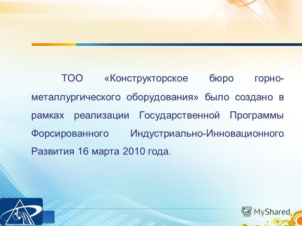 ТОО «Конструкторское бюро горно- металлургического оборудования» было создано в рамках реализации Государственной Программы Форсированного Индустриально-Инновационного Развития 16 марта 2010 года.