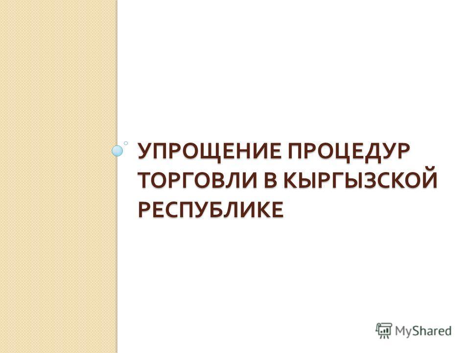 УПРОЩЕНИЕ ПРОЦЕДУР ТОРГОВЛИ В КЫРГЫЗСКОЙ РЕСПУБЛИКЕ