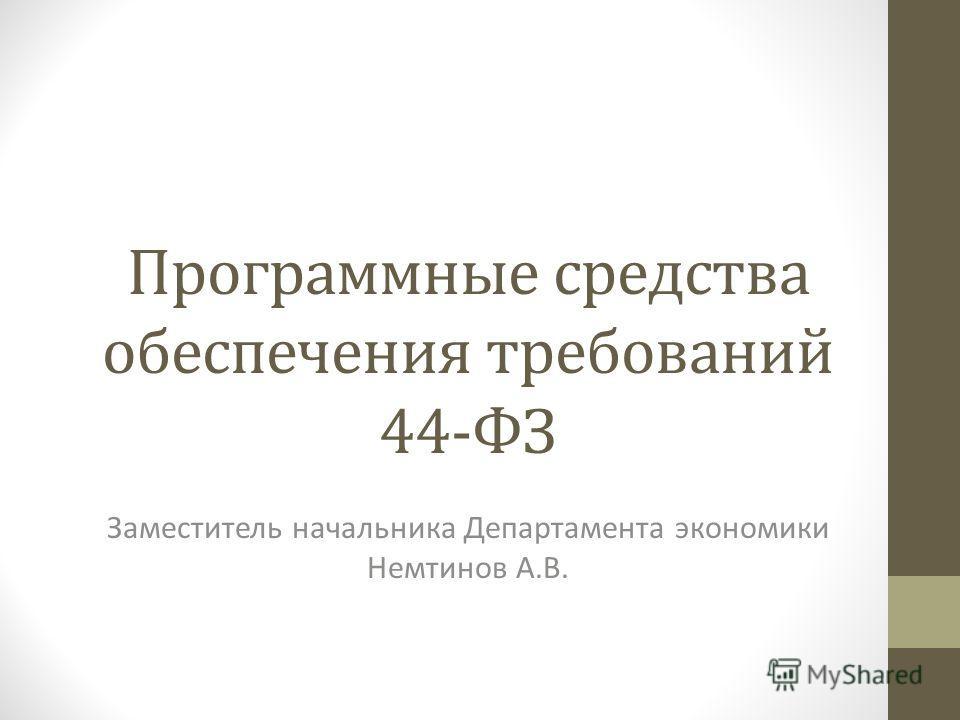 Программные средства обеспечения требований 44-ФЗ Заместитель начальника Департамента экономики Немтинов А.В.