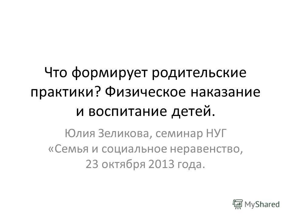 Что формирует родительские практики? Физическое наказание и воспитание детей. Юлия Зеликова, семинар НУГ «Семья и социальное неравенство, 23 октября 2013 года.
