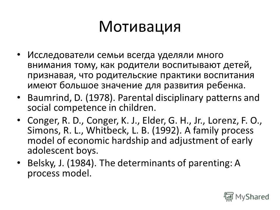 Мотивация Исследователи семьи всегда уделяли много внимания тому, как родители воспитывают детей, признавая, что родительские практики воспитания имеют большое значение для развития ребенка. Baumrind, D. (1978). Parental disciplinary patterns and soc