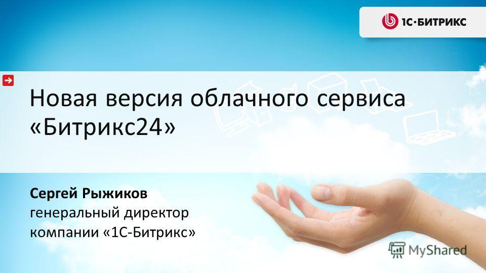 Новая версия облачного сервиса «Битрикс24» Сергей Рыжиков генеральный директор компании «1С-Битрикс»